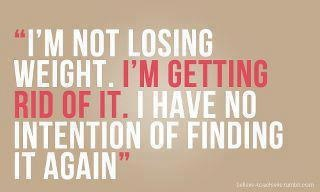 I'm not losing weight. I'm getting rid of it. I have NO intention of finding it again,