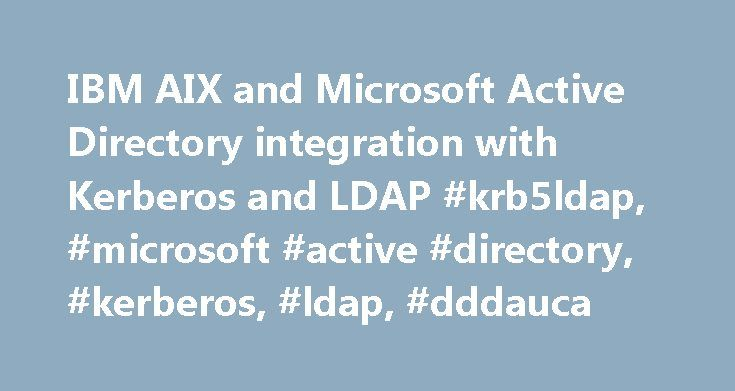 IBM AIX and Microsoft Active Directory integration with Kerberos and LDAP #krb5ldap, #microsoft #active #directory, #kerberos, #ldap, #dddauca http://solomon-islands.remmont.com/ibm-aix-and-microsoft-active-directory-integration-with-kerberos-and-ldap-krb5ldap-microsoft-active-directory-kerberos-ldap-dddauca/  # IBM AIX and Microsoft Active Directory integration with Kerberos and LDAP Install and configure LDAP Install the following LDAP client file sets: idsldap.clt32bit61.rte.6.1.0.40.bff…