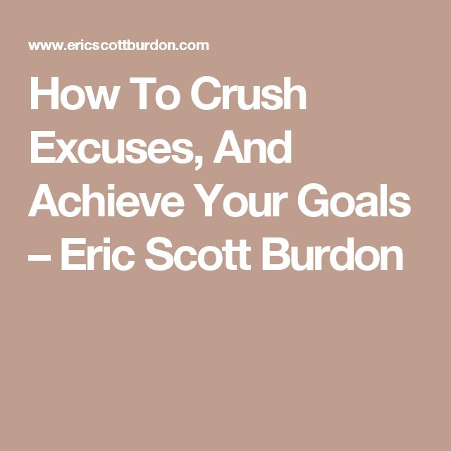How To Crush Excuses, And Achieve Your Goals – Eric Scott Burdon