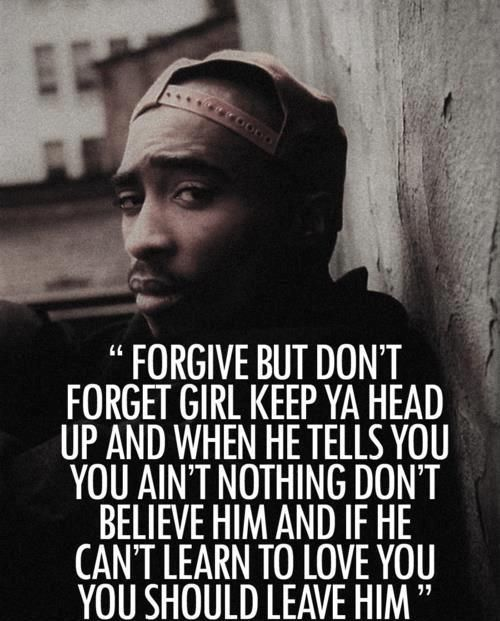 Forgive but don't forget girl keep ya head up & when he tells you you ain't nothing don't believe him & if he can't learn to love you, you should leave him.