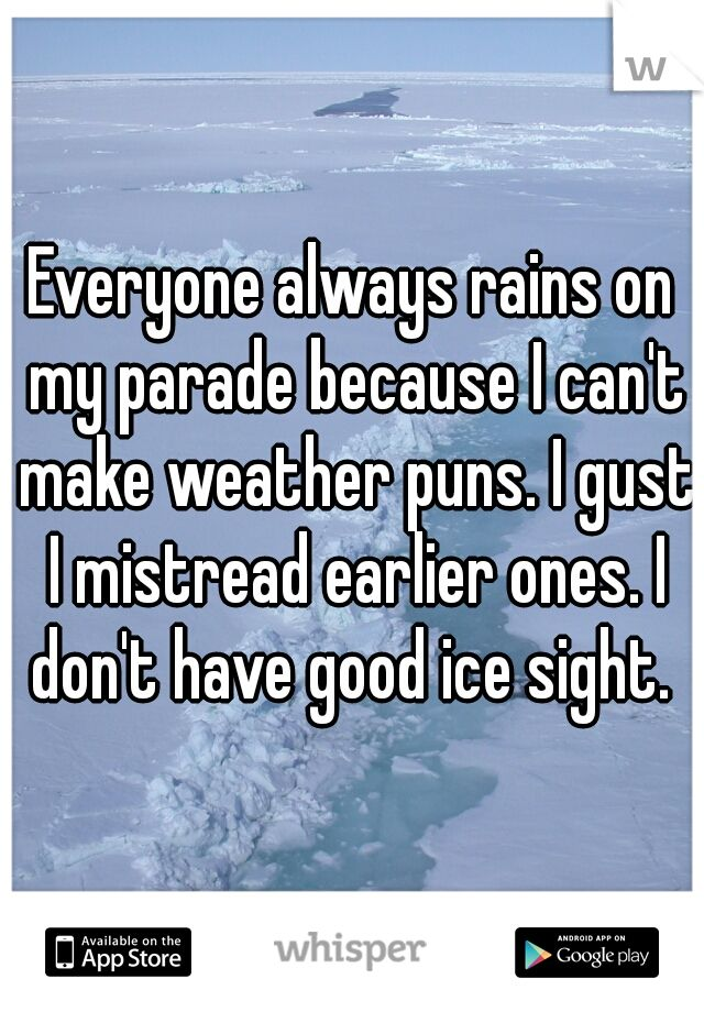 Everyone always rains on my parade because I can't make weather puns. I gust I mistread earlier ones. I don't have good ice sight.