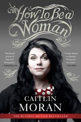 Review: How to Be a Woman, by Caitlin Moran - A stunningly hilarious work with feminist spunk.: Worth Reading, 2012 Reading, Books Jackets,  Dust Jackets, Cailtin Moran, Books Worth, Caitlin Moran, Reading Lists,  Dust Covers