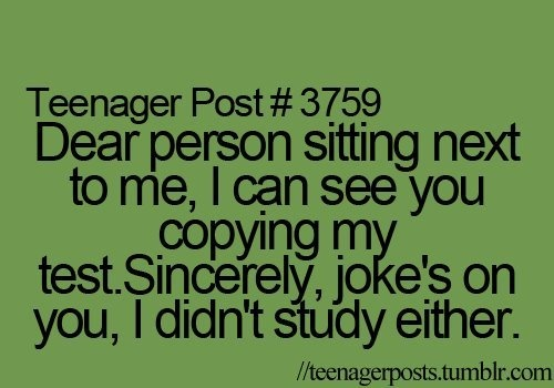 teenager post That never happens to me though because I always study P.S. Don't you dare read that with a sarcastic voice because I'm not being sarcastic!