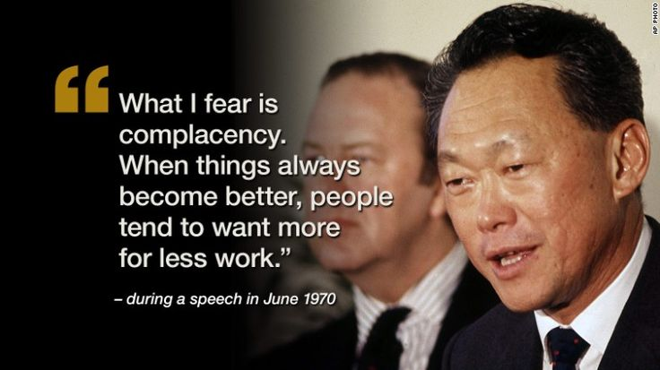 """What I fear is complaceny. When things always become better, people tend to want more for less work."" ~Lee Kuan Yew, June 1970"