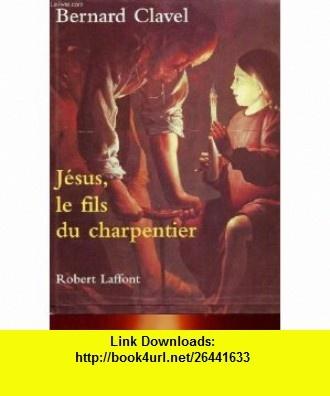 Jesus le fils du charpentier -relie- (French Edition) (9782221084151) Bernard Clavel , ISBN-10: 2221084152  , ISBN-13: 978-2221084151 ,  , tutorials , pdf , ebook , torrent , downloads , rapidshare , filesonic , hotfile , megaupload , fileserve