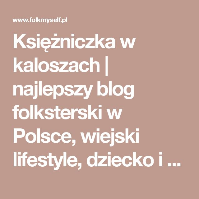 Księżniczka w kaloszach | najlepszy blog folksterski w Polsce, wiejski lifestyle, dziecko i dużo zwierząt