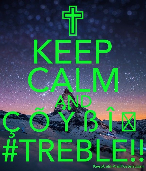 KEEP CALM AND Ç Õ Ÿ ß Î Ğ  #TREBLE!!