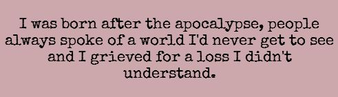 writing prompt // I was born after the apocalypse. People always spoke of a world that I'd never get to see and I grieved for a loss I didn't understand.