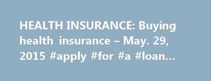 HEALTH INSURANCE: Buying health insurance – May. 29, 2015 #apply #for #a #loan #online http://remmont.com/health-insurance-buying-health-insurance-may-29-2015-apply-for-a-loan-online/  #cheap health insurance # Where to buy coverage As mandated by the Affordable Care Act, nearly all Americans are now required to have health coverage or face penalties. Here's where you can search for a plan: While the Affordable Care Act set up a new system of purchasing individual health coverage, the system…