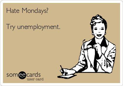 Hate Mondays?  Try unemployment.