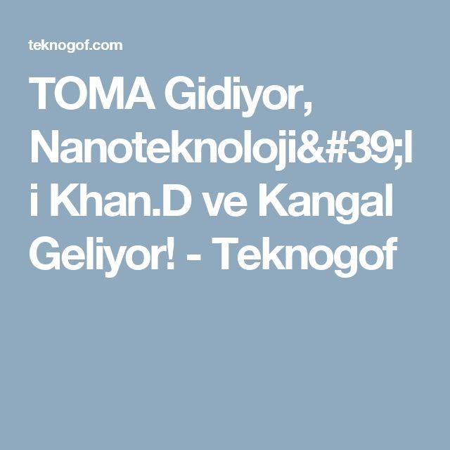 TOMA Gidiyor, Nanoteknoloji'li Khan.D ve Kangal Geliyor! - Teknogof