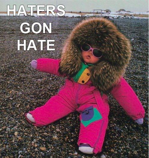 hahaha. Haters gona hate!