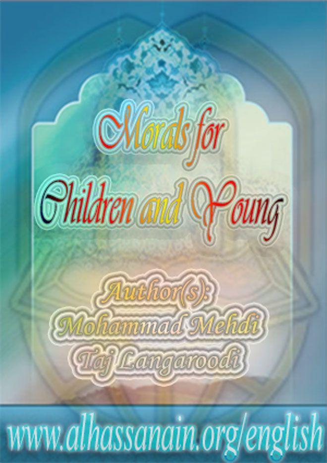 Morals for Children and Young, Mohammad Mehdi Taj Langaroodi, Raazia Sajid Ali, Mirza Hussain Ibne Riyaz, alhassanain network, morality, ethic, meta-ethics, ethics, morals, moral, islamic morality,…