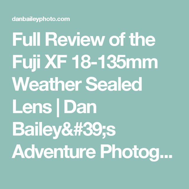 Full Review of the Fuji XF 18-135mm Weather Sealed Lens | Dan Bailey's Adventure Photography Blog