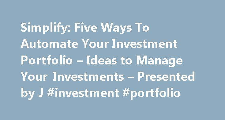 Simplify: Five Ways To Automate Your Investment Portfolio – Ideas to Manage Your Investments – Presented by J #investment #portfolio http://invest.remmont.com/simplify-five-ways-to-automate-your-investment-portfolio-ideas-to-manage-your-investments-presented-by-j-investment-portfolio-2/  Simplify: Five Ways To Automate Your Investment Portfolio by Grace W. Weinstein Managing your investments can be a full-time job or more likely it can be something you mean to get around to doing but rarely…