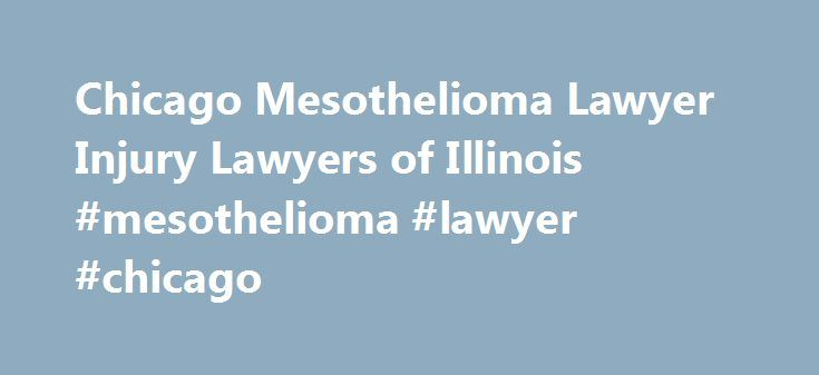 Chicago Mesothelioma Lawyer Injury Lawyers of Illinois #mesothelioma #lawyer #chicago http://ohio.nef2.com/chicago-mesothelioma-lawyer-injury-lawyers-of-illinois-mesothelioma-lawyer-chicago/  Mesothelioma is a type of cancer that is caused by exposure to the toxin asbestos, and typically affects the lungs, although it can also affect the abdomen. Common symptoms of mesothelioma include: Wheezing Trouble breathing/shortness of breath Chest pain Significant weight loss Hoarseness of voice…