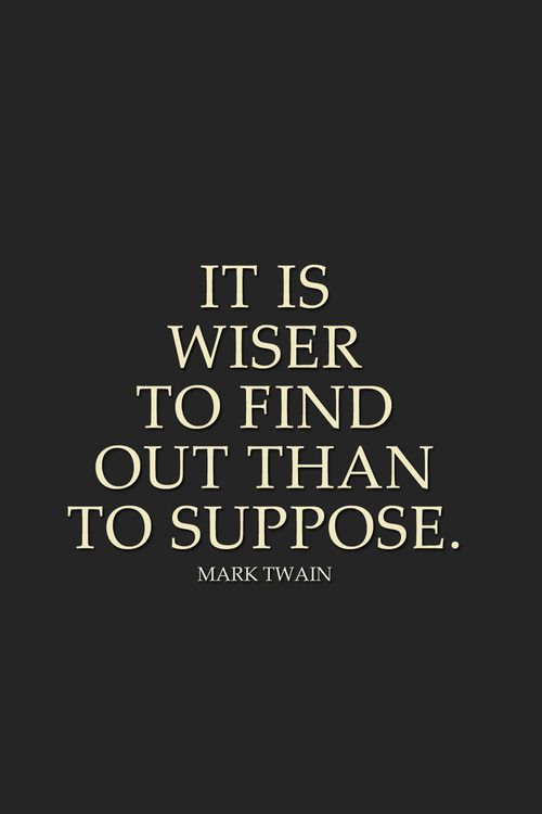 It is wiser to find out than to suppose. Mark Twain quote