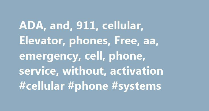 ADA, and, 911, cellular, Elevator, phones, Free, aa, emergency, cell, phone, service, without, activation #cellular #phone #systems http://las-vegas.remmont.com/ada-and-911-cellular-elevator-phones-free-aa-emergency-cell-phone-service-without-activation-cellular-phone-systems/  #Elevator Phone Device and Service ComparisonWired and Wireless Emergency Phone Systems Use in Existing Elevator Phone Cabinet The 911 Emergency Cell Phone is the lowest hardware and service cost to meet the minimum…
