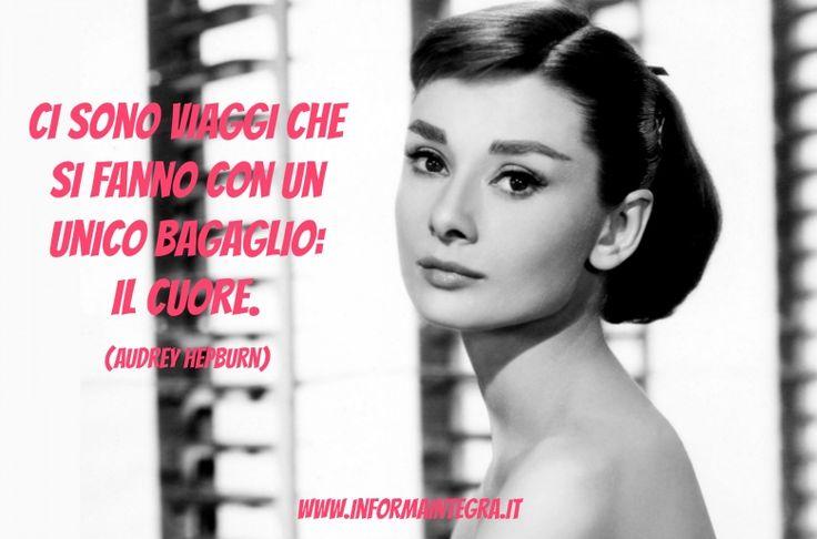 Ci sono viaggi che si fanno con un unico bagaglio:  il cuore (Audrey Hepburn) www.informaintegra.it