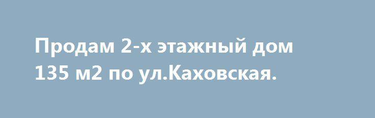 Продам 2-х этажный дом 135 м2 по ул.Каховская. http://brandar.net/ru/a/ad/prodam-2-kh-etazhnyi-dom-135-m2-po-ulkakhovskaia/  Продам 2-х этажный дом на ул.Каховская(район санстанции) 135 м2 ,гараж 25м2 и жилой флигель 25м2 над гаражом,плюс огромный погреб на всю площадь под гаражом монолит,1-й этаж коридор и кухня-студия,санузел,гардиробная, 2-й этаж три спальни и санузел. АГВ, металлопл.окна, высота потолка 2,7 м,крыша металочерепица. Участок 4 сот.-приватизирован,на дом полный пакет…