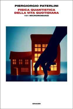 Piergiorgio Paterlini, Fisica quantistica della vita quotidiana. 101 microromanzi, L'Arcipelago Einaudi - DISPONIBILE ANCHE IN EBOOK