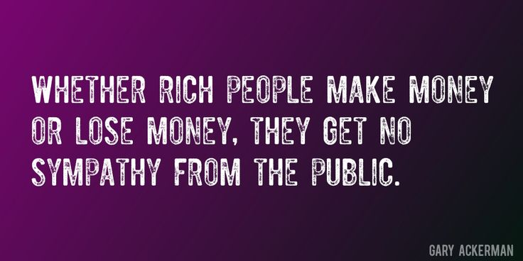 Quote by Gary Ackerman => Whether rich people make money or lose money, they get no sympathy from the public.