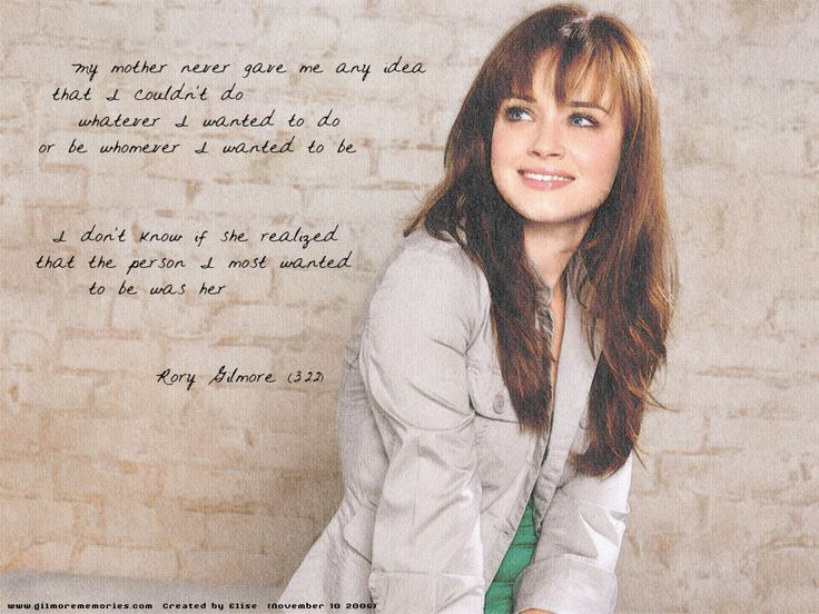 """""""My mother never gave me any idea that I couldn't do whatever I wanted to do or be whomever I wanted to be. I don't know if she realized the the person I most wanted to be was her."""" -Rory Gilmore"""