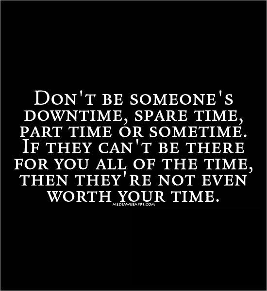 Don`t be someone`s downtime, spare time, part time or sometime. If they can`t be there for you all of the time, then they`re not even worth your time. Holy shit is this accurate!!