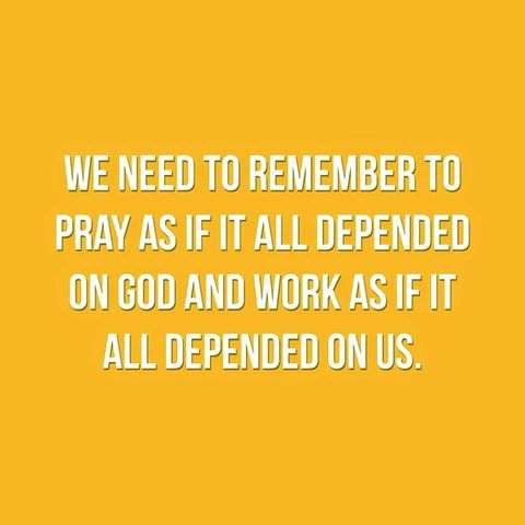We need to remember to pray as if it all depended on God and work as if it all depended on us.