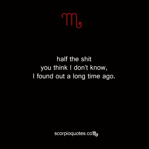 Quotes by Scorpio: Half the shit you think I don't know, I found out a long time ago. ...