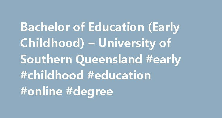 Bachelor of Education (Early Childhood) – University of Southern Queensland #early #childhood #education #online #degree http://mauritius.remmont.com/bachelor-of-education-early-childhood-university-of-southern-queensland-early-childhood-education-online-degree/  # Bachelor of Education (Early Childhood) Birth to 8 years Giving children the best possible start to life is a valuable role you can play in many education setting from birth to 8 years. USQ s Bachelor of Education (Early…
