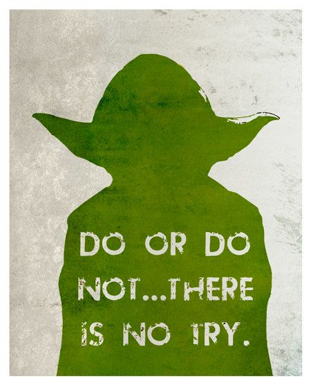 """No! Try not. Do, or do not. There is no try."" -Yoda  How often have we all said ""I'll try"" when asked to do something? But the fact is, either you will do it... or you won't. There really is no ""trying"" as Yoda has pointed out. There is no ""in between"" which ""trying"" implies.  Great advice from the Jedi Master Yoda"