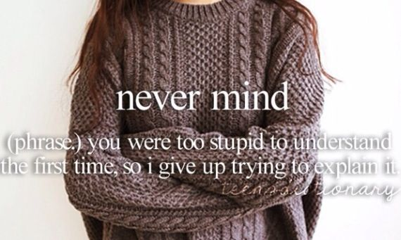 Nevermind (phrase,) You were too stupid to understand the first time, so I gave up trying to explain it.