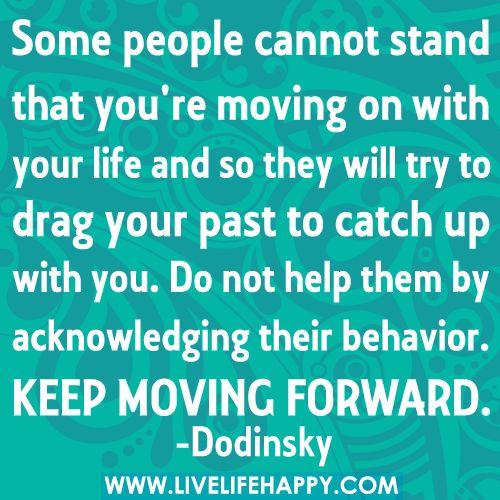 Algumas pessoas não suportam que tenhas seguido em frente com a tua vida... e por isso vão tentar usar o teu passado para ter afectar. Não os ajudes... aceitando o seu comportamento... CONTINUA EM COM A TUA VIDA EM FRENTE!