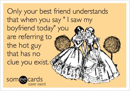 Only your best friend understands that when you say ' I saw my boyfriend today' you are referring to the hot guy that has no clue you exist.