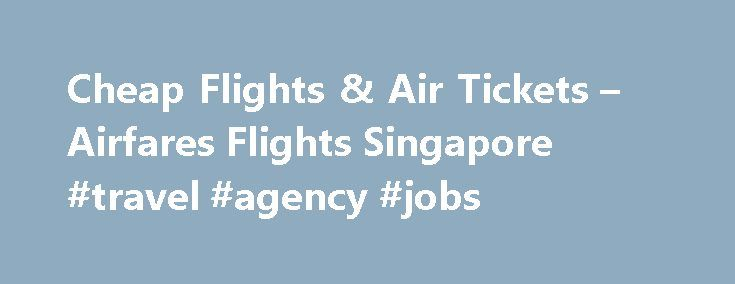 Cheap Flights & Air Tickets – Airfares Flights Singapore #travel #agency #jobs http://south-africa.remmont.com/cheap-flights-air-tickets-airfares-flights-singapore-travel-agency-jobs/  #airfare tickets # Singapore Cheap Flights, Airfares & Air Tickets Cheap Airline Tickets, International Flights & Air Travel Air Asia is a low-cost airline based in the Low Cost Carrier Terminal (LCCT) at Kuala Lumpur International Airport (KUL). Singapore Airlines (SIA) is the national airline of Singapore…
