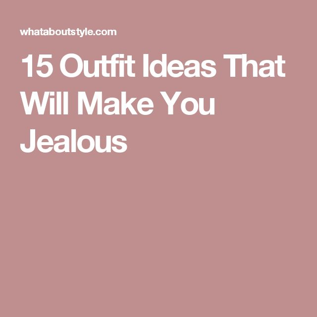 15 Outfit Ideas That Will Make You Jealous