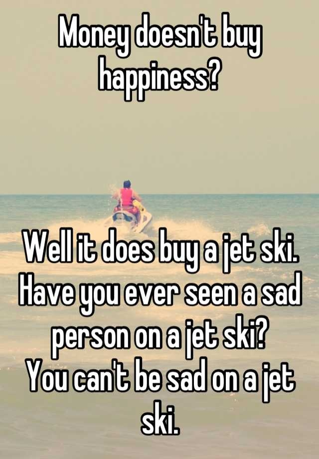 Money doesnt buy happiness?     Well it does buy a jet ski. Have you ever seen a sad person on a jet ski?  You cant be sad on a jet ski.