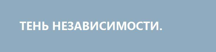 ТЕНЬ НЕЗАВИСИМОСТИ. http://rusdozor.ru/2016/08/20/ten-nezavisimosti/  День Независимости Украины… Что это? Насмешка? Неудачная шутка? Или они что-то всё-таки «здобулы»? Рядом с понятием «независимость» находится его антагонист — зависимость.  Ну, например, если со двора убежал поросёнок и при этом восторженно хрюкал «Слава кабанам! Крестьянам смерть!», то ...