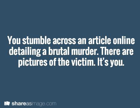 Tu tombes sur un article en ligne qui détaille un meurtre brutal. Il y a des photos de la victime. C'est toi.