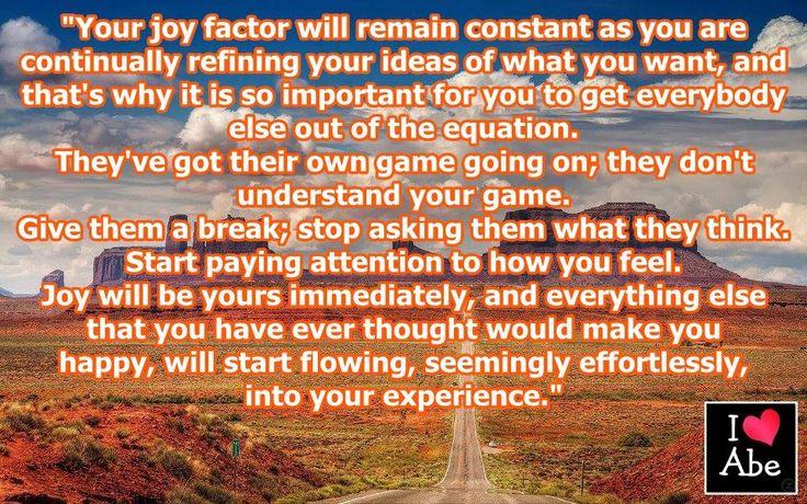 Tu factor de ALEGRÍA permanecerá constante mientras estás perfeccionando continuamente tus ideas de lo que quieres, y es por eso que es tan importante para ti conseguir colocar a todos los demás fuera de la ecuación.  Ellos tienen su propio juego en marcha; ellos no entienden tu juego.  Dales un descanso; deja de preguntarles a ellos lo que piensan.  Comienza a prestar atención a cómo te sientes.  La ALEGRÍA será tuya de inmediato,