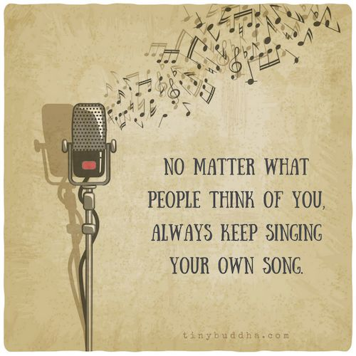 Always keep singing your own song...no matter what. It is your own unique, beautiful tune.
