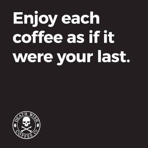 Enjoy each coffee as if it were your last