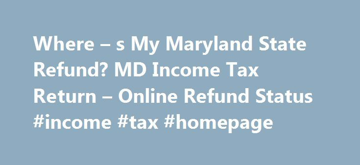 Where – s My Maryland State Refund? MD Income Tax Return – Online Refund Status #income #tax #homepage http://incom.remmont.com/where-s-my-maryland-state-refund-md-income-tax-return-online-refund-status-income-tax-homepage/  #income tax return status # Where s My Maryland State Refund? MD Income Tax Return Where s My Maryland State Refund? MD Income Tax Return Comptroller of Maryland is responsible for handling all Maryland State Tax Refund Payments. Where s My Maryland State Refund? The…