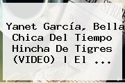http://tecnoautos.com/wp-content/uploads/imagenes/tendencias/thumbs/yanet-garcia-bella-chica-del-tiempo-hincha-de-tigres-video-el.jpg Yanet Garcia. Yanet García, bella chica del tiempo hincha de Tigres (VIDEO)   El ..., Enlaces, Imágenes, Videos y Tweets - http://tecnoautos.com/actualidad/yanet-garcia-yanet-garcia-bella-chica-del-tiempo-hincha-de-tigres-video-el/