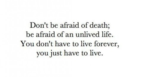 Don't be afraid of death; be afraid of an unlived life. You don't have to live forever, you just have to live.: Love Quotes