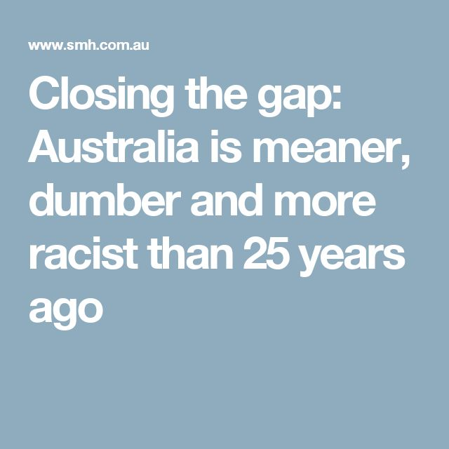 Closing the gap: Australia is meaner, dumber and more racist than 25 years ago