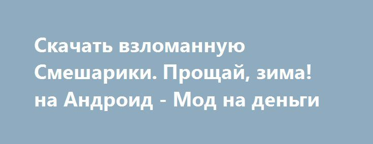 Скачать взломанную Смешарики. Прощай, зима! на Андроид - Мод на деньги http://hacked-androider.ru/1103-skachat-vzlomannuyu-smeshariki-proschay-zima-na-android-mod-na-dengi.html