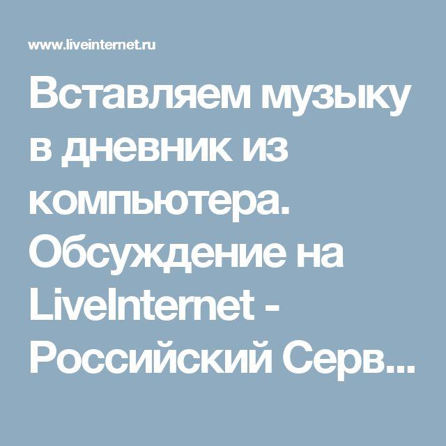 Вставляем музыку в дневник из компьютера. Обсуждение на LiveInternet - Российский Сервис Онлайн-Дневников