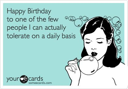 Happy Birthday to one of the few people I can actually tolerate on – Happy Birthday Cards Funny